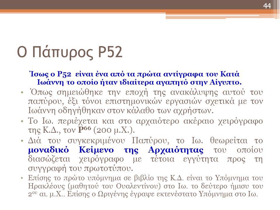 Ο Πάπυρος P52 Ίσως ο P52 είναι ένα από τα πρώτα αντίγραφα του Κατά Ιωάννη το οποίο ήταν ιδιαίτερα αγαπητό στην Αίγυπτο.