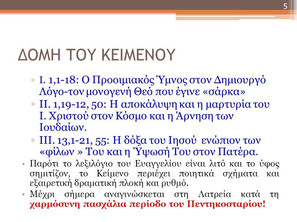 ΔΟΜΗ ▫Το κείμενο εισάγεται με τον περίφημο Ύμνο προς τον Λόγο (1, 1 - 18) το οποίο περιληπτικά πληροφορεί τον αναγνώστη για την προαιώνια ύπαρξη Του, την «ενεργειακή» σχέση Του με τον Κόσμο, τη σάρκωσή Του, την απόρριψή Του αλλά και τη χάρη και την αλήθεια που οικειώνεται όποιος πιστεύει στο Πρόσωπο Αυτού που υποκαθιστά το Νόμο/την Τορά του Μωυσή.