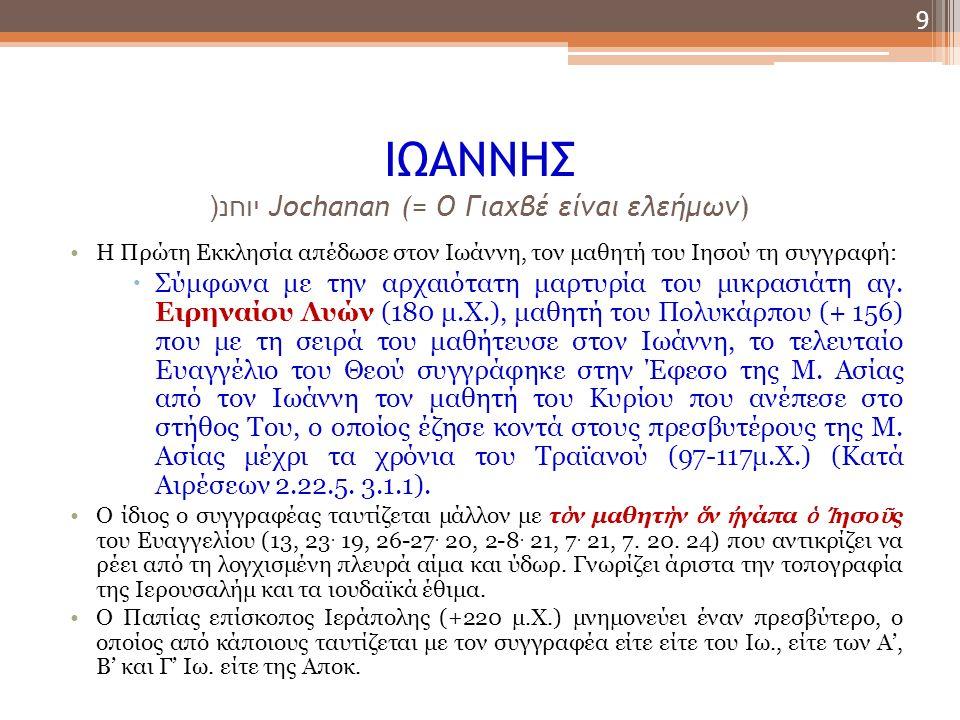 ΙΩΑΝΝΗΣ יוחנ (Jochanan (= Ο Γιαχβέ είναι ελεήμων) Η Πρώτη Εκκλησία απέδωσε στον Ιωάννη, τον μαθητή του Ιησού τη συγγραφή:  Σύμφωνα με την αρχαιότατη μαρτυρία του μικρασιάτη αγ.