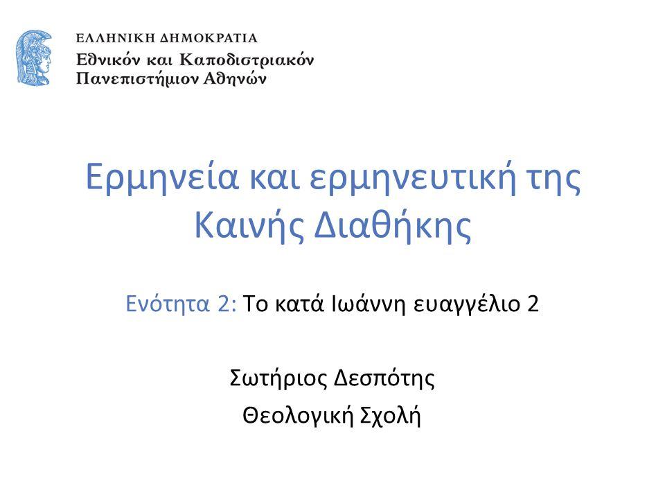 Ερμηνεία και ερμηνευτική της Καινής Διαθήκης Ενότητα 2: Tο κατά Ιωάννη ευαγγέλιο 2 Σωτήριος Δεσπότης Θεολογική Σχολή