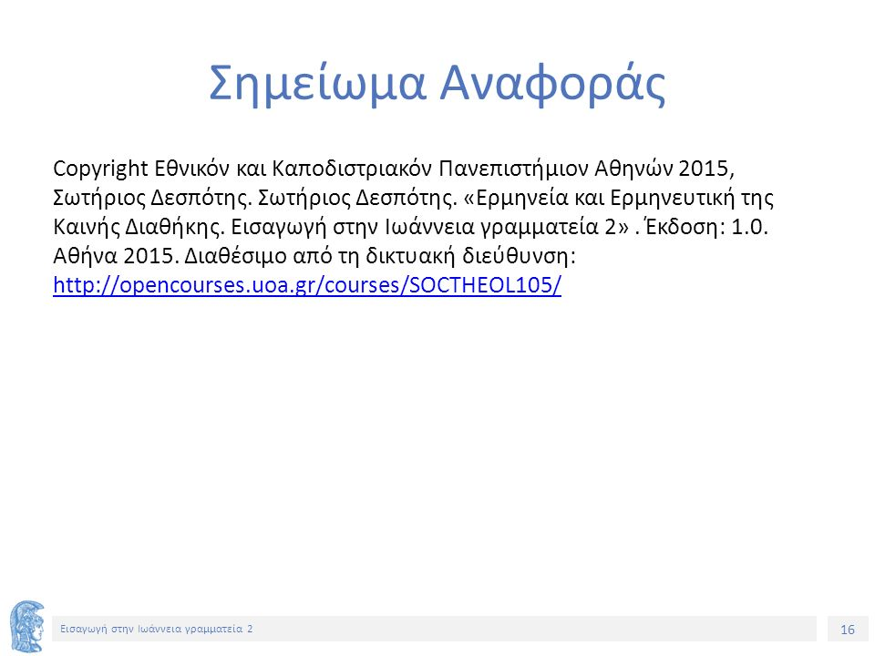 16 Εισαγωγή στην Ιωάννεια γραμματεία 2 Σημείωμα Αναφοράς Copyright Εθνικόν και Καποδιστριακόν Πανεπιστήμιον Αθηνών 2015, Σωτήριος Δεσπότης.