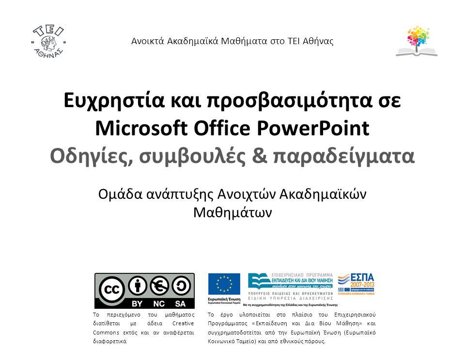 Ευχρηστία και προσβασιμότητα σε Microsoft Office PowerPoint Οδηγίες, συμβουλές & παραδείγματα Ομάδα ανάπτυξης Ανοιχτών Ακαδημαϊκών Μαθημάτων Ανοικτά Ακαδημαϊκά Μαθήματα στο ΤΕΙ Αθήνας Το περιεχόμενο του μαθήματος διατίθεται με άδεια Creative Commons εκτός και αν αναφέρεται διαφορετικά Το έργο υλοποιείται στο πλαίσιο του Επιχειρησιακού Προγράμματος «Εκπαίδευση και Δια Βίου Μάθηση» και συγχρηματοδοτείται από την Ευρωπαϊκή Ένωση (Ευρωπαϊκό Κοινωνικό Ταμείο) και από εθνικούς πόρους.