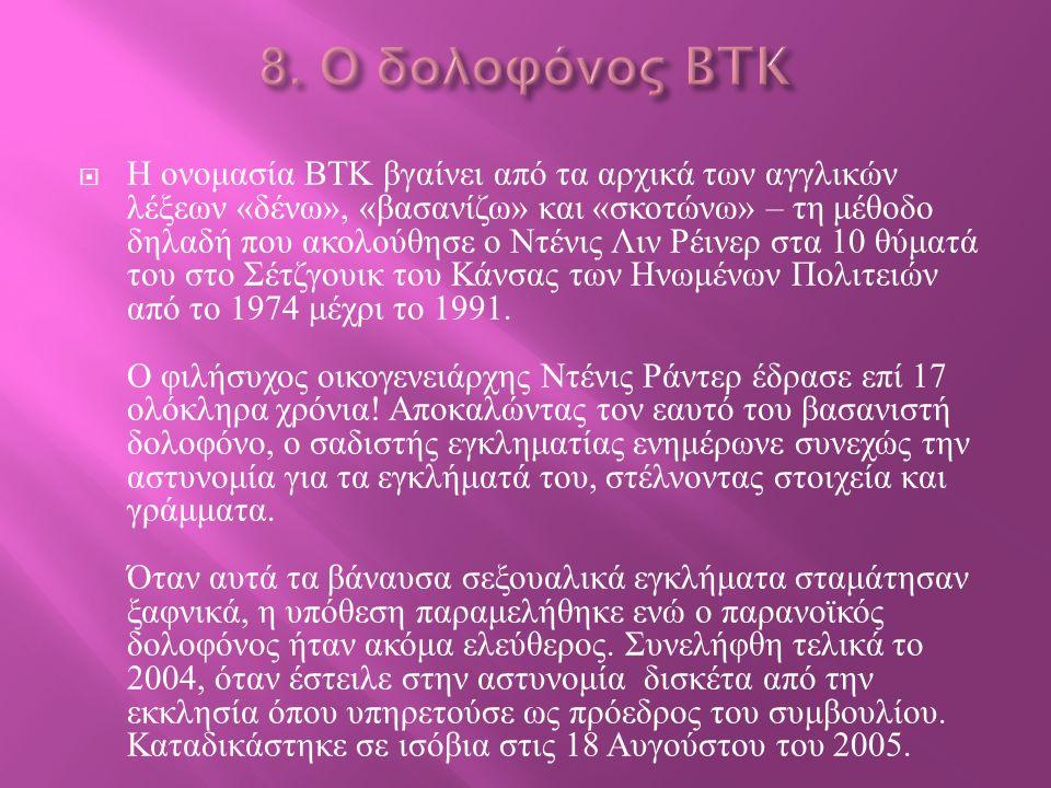  Η ονομασία BTK βγαίνει από τα αρχικά των αγγλικών λέξεων « δένω », « βασανίζω » και « σκοτώνω » – τη μέθοδο δηλαδή που ακολούθησε ο Ντένις Λιν Ρέινε