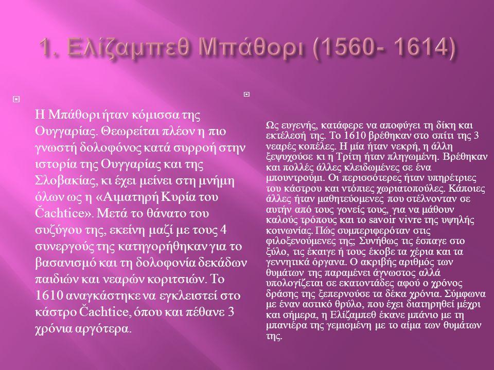  Η Μπάθορι ήταν κόμισσα της Ουγγαρίας. Θεωρείται πλέον η πιο γνωστή δολοφόνος κατά συρροή στην ιστορία της Ουγγαρίας και της Σλοβακίας, κι έχει μείνε