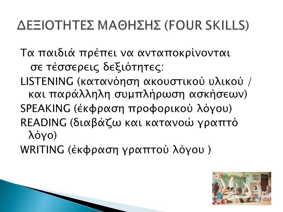 Tα παιδιά πρέπει να ανταποκρίνονται σε τέσσερεις δεξιότητες: LISTENING (κατανόηση ακουστικού υλικού / και παράλληλη συμπλήρωση ασκήσεων) SPEAKING (έκφραση προφορικού λόγου) READING (διαβάζω και κατανοώ γραπτό λόγο) WRITING (έκφραση γραπτού λόγου )