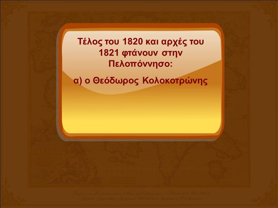 Τέλος του 1820 και αρχές του 1821 φτάνουν στην Πελοπόννησο: α) ο Θεόδωρος Κολοκοτρώνης