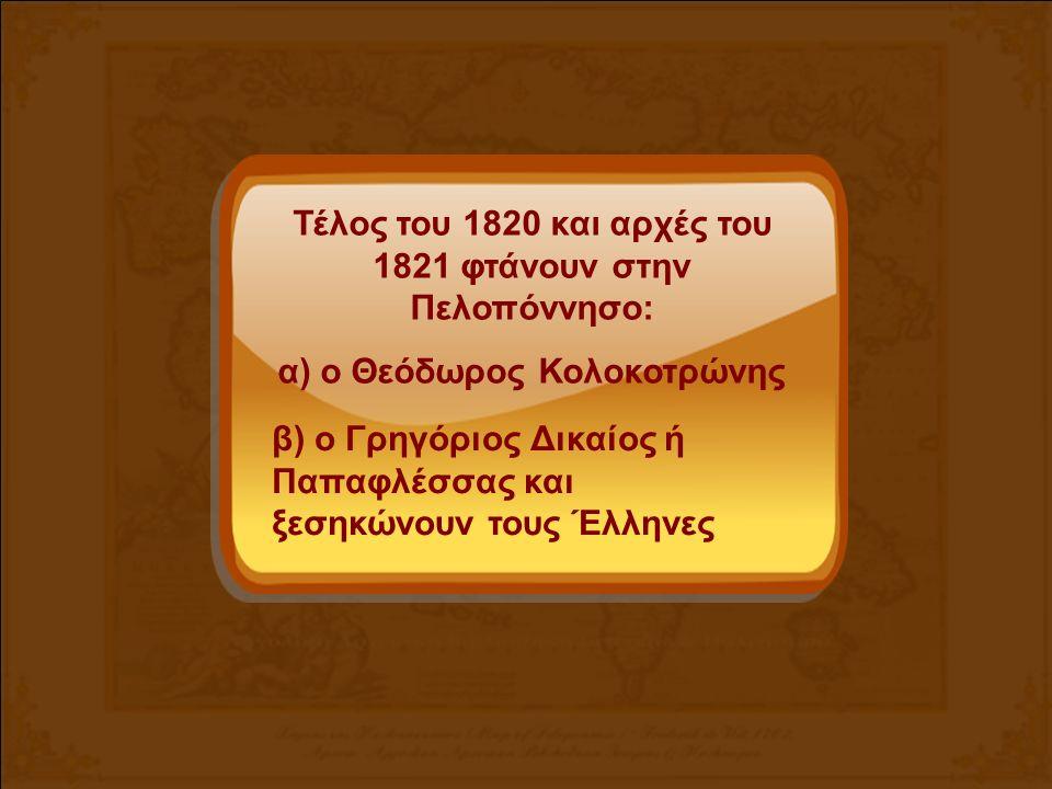 Τέλος του 1820 και αρχές του 1821 φτάνουν στην Πελοπόννησο: α) ο Θεόδωρος Κολοκοτρώνης β) ο Γρηγόριος Δικαίος ή Παπαφλέσσας και ξεσηκώνουν τους Έλληνες