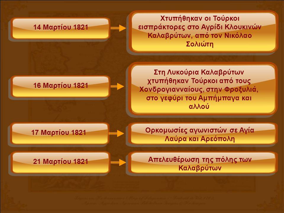 14 Μαρτίου 1821 Χτυπήθηκαν οι Τούρκοι εισπράκτορες στο Αγρίδι Κλουκινών Καλαβρύτων, από τον Νικόλαο Σολιώτη 16 Μαρτίου 1821 Στη Λυκούρια Καλαβρύτων χτυπήθηκαν Τούρκοι από τους Χονδρογιανναίους, στην Φροξυλιά, στο γεφύρι του Αμπήμπαγα και αλλού 21 Μαρτίου 1821 Απελευθέρωση της πόλης των Καλαβρύτων 17 Μαρτίου 1821 Ορκομωσίες αγωνιστών σε Αγία Λαύρα και Αρεόπολη