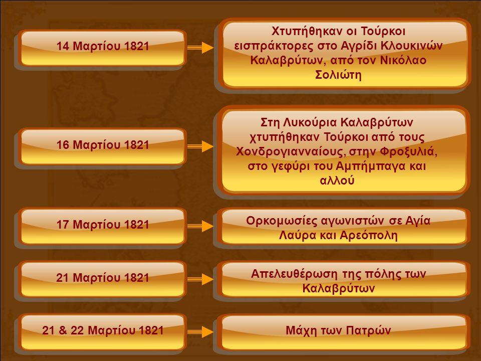 14 Μαρτίου 1821 Χτυπήθηκαν οι Τούρκοι εισπράκτορες στο Αγρίδι Κλουκινών Καλαβρύτων, από τον Νικόλαο Σολιώτη 16 Μαρτίου 1821 Στη Λυκούρια Καλαβρύτων χτυπήθηκαν Τούρκοι από τους Χονδρογιανναίους, στην Φροξυλιά, στο γεφύρι του Αμπήμπαγα και αλλού 21 Μαρτίου 1821 Απελευθέρωση της πόλης των Καλαβρύτων 21 & 22 Μαρτίου 1821 Μάχη των Πατρών 17 Μαρτίου 1821 Ορκομωσίες αγωνιστών σε Αγία Λαύρα και Αρεόπολη