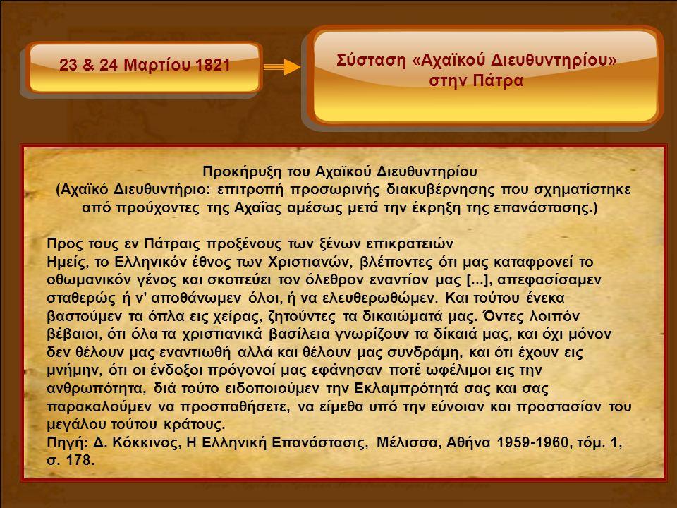 23 & 24 Μαρτίου 1821 Σύσταση «Αχαϊκού Διευθυντηρίου» στην Πάτρα Προκήρυξη του Αχαϊκού Διευθυντηρίου (Αχαϊκό Διευθυντήριο: επιτροπή προσωρινής διακυβέρνησης που σχηματίστηκε από προύχοντες της Αχαΐας αμέσως μετά την έκρηξη της επανάστασης.) Προς τους εν Πάτραις προξένους των ξένων επικρατειών Ημείς, το Ελληνικόν έθνος των Χριστιανών, βλέποντες ότι μας καταφρονεί το οθωμανικόν γένος και σκοπεύει τον όλεθρον εναντίον μας [...], απεφασίσαμεν σταθερώς ή ν' αποθάνωμεν όλοι, ή να ελευθερωθώμεν.