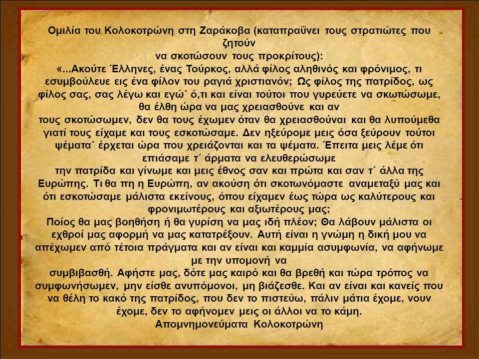 Ομιλία του Κολοκοτρώνη στη Ζαράκοβα (καταπραΰνει τους στρατιώτες που ζητούν να σκοτώσουν τους προκρίτους): «...Ακούτε Έλληνες, ένας Τούρκος, αλλά φίλος αληθινός και φρόνιμος, τι εσυμβούλευε εις ένα φίλον του ραγιά χριστιανόν; Ως φίλος της πατρίδος, ως φίλος σας, σας λέγω και εγώ˙ ό,τι και είναι τούτοι που γυρεύετε να σκωτώσωμε, θα έλθη ώρα να μας χρειασθούνε και αν τους σκοτώσωμεν, δεν θα τους έχωμεν όταν θα χρειασθούναι και θα λυπούμεθα γιατί τους είχαμε και τους εσκοτώσαμε.