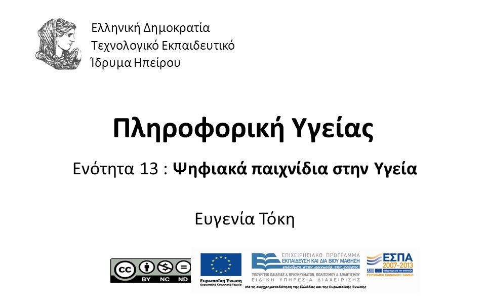 1 Πληροφορική Υγείας Ενότητα 13 : Ψηφιακά παιχνίδια στην Υγεία Ευγενία Τόκη Ελληνική Δημοκρατία Τεχνολογικό Εκπαιδευτικό Ίδρυμα Ηπείρου