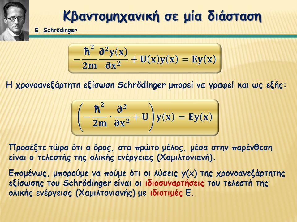 Κβαντομηχανική σε μία διάσταση Η χρονοανεξάρτητη εξίσωση Schrödinger μπορεί να γραφεί και ως εξής: Επομένως, μπορούμε να πούμε ότι οι λύσεις y(x) της χρονοανεξάρτητης εξίσωσης του Schrödinger είναι οι ιδιοσυναρτήσεις του τελεστή της ολικής ενέργειας (Χαμιλτονιανής) με ιδιοτιμές Ε.