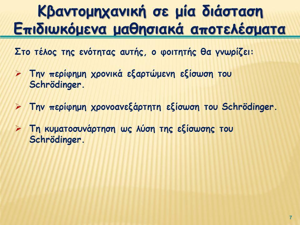 7 Κβαντομηχανική σε μία διάσταση Επιδιωκόμενα μαθησιακά αποτελέσματα Στο τέλος της ενότητας αυτής, ο φοιτητής θα γνωρίζει:  Την περίφημη χρονικά εξαρτώμενη εξίσωση του Schrödinger.