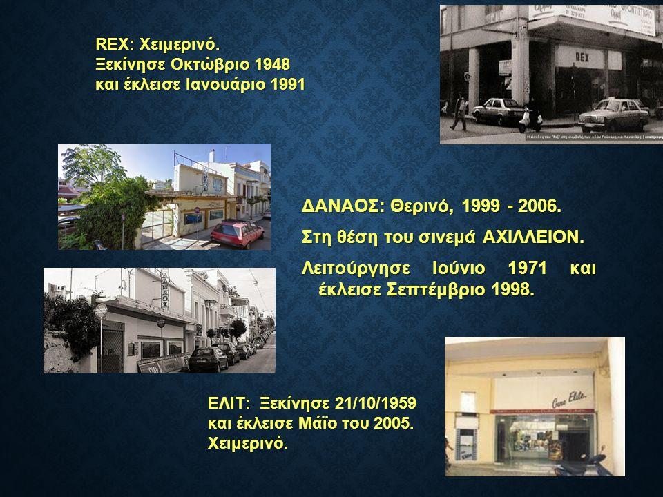 ΔΑΝΑΟΣ: Θερινό, 1999 - 2006. ΔΑΝΑΟΣ: Θερινό, 1999 - 2006. Στη θέση του σινεμά ΑΧΙΛΛΕΙΟΝ. Λειτούργησε Ιούνιο 1971 και έκλεισε Σεπτέμβριο 1998. ΕΛΙΤ: Ξε