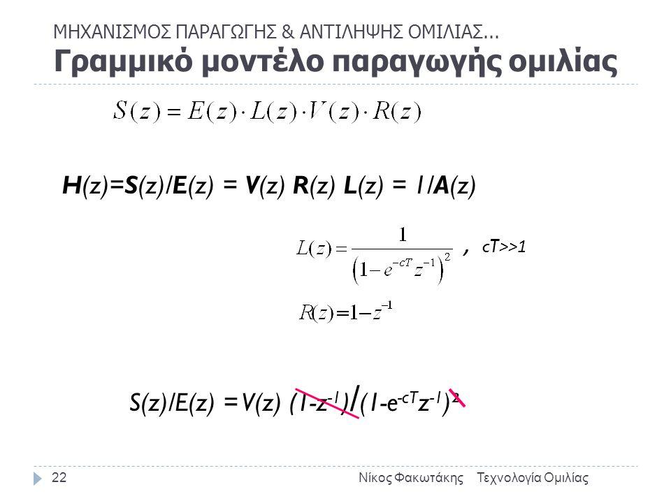 ΜΗΧΑΝΙΣΜΟΣ ΠΑΡΑΓΩΓΗΣ & ΑΝΤΙΛΗΨΗΣ ΟΜΙΛΙΑΣ... Γραμμικό μοντέλο παραγωγής ομιλίας Τεχνολογία ΟμιλίαςΝίκος Φακωτάκης22 H(z)=S(z)/E(z) = V(z) R(z) L(z) = 1