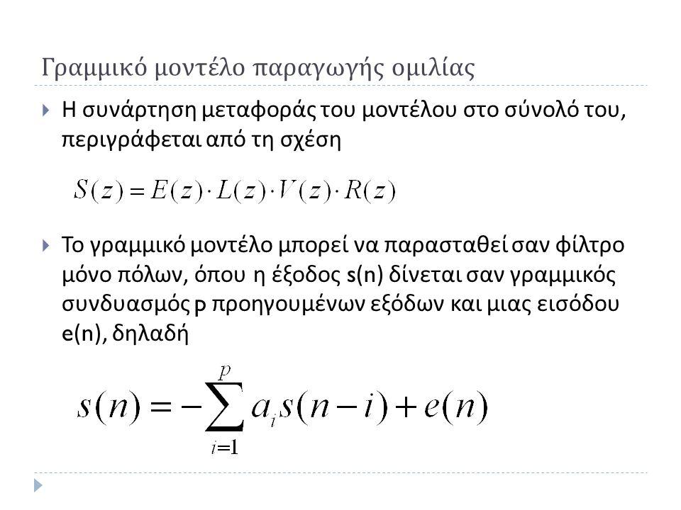 Γραμμικό μοντέλο παραγωγής ομιλίας  Η συνάρτηση μεταφοράς του μοντέλου στο σύνολό του, περιγράφεται από τη σχέση  Το γραμμικό μοντέλο μπορεί να παρασταθεί σαν φίλτρο μόνο πόλων, όπου η έξοδος s(n) δίνεται σαν γραμμικός συνδυασμός p προηγουμένων εξόδων και μιας εισόδου e(n), δηλαδή