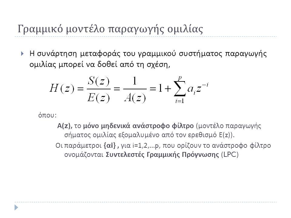 Γραμμικό μοντέλο παραγωγής ομιλίας  Η συνάρτηση μεταφοράς του γραμμικού συστήματος παραγωγής ομιλίας μπορεί να δοθεί από τη σχέση, όπου : Α (z), το μόνο μηδενικά ανάστροφο φίλτρο ( μοντέλο παραγωγής σήματος ομιλίας εξομαλυμένο από τον ερεθισμό Ε (z)).