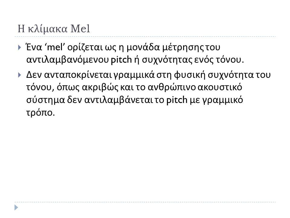 Η κλίμακα Mel  Ένα 'mel' ορίζεται ως η μονάδα μέτρησης του αντιλαμβανόμενου pitch ή συχνότητας ενός τόνου.  Δεν ανταποκρίνεται γραμμικά στη φυσική σ