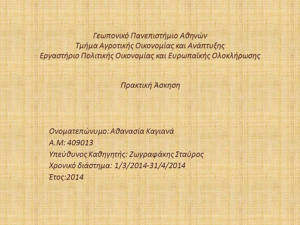 Γεωπονικό Πανεπιστήμιο Αθηνών Τμήμα Αγροτικής Οικονομίας και Ανάπτυξης Εργαστήριο Πολιτικής Οικονομίας και Ευρωπαϊκής Ολοκλήρωσης Πρακτική Άσκηση Ονοματεπώνυμο: Αθανασία Καγιανά Α.Μ: 409013 Υπεύθυνος Καθηγητής: Ζωγραφάκης Σταύρος Χρονικό διάστημα: 1/3/2014-31/4/2014 Έτος:2014