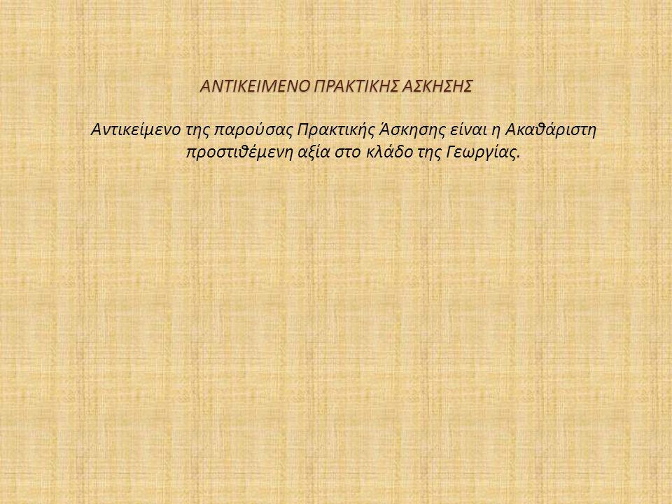 ΑΝΤΙΚΕΙΜΕΝΟ ΠΡΑΚΤΙΚΗΣ ΑΣΚΗΣΗΣ Αντικείμενο της παρούσας Πρακτικής Άσκησης είναι η Ακαθάριστη προστιθέμενη αξία στο κλάδο της Γεωργίας.