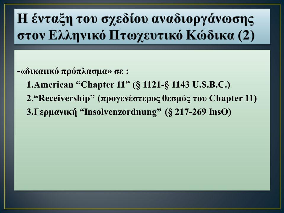 -«δικαιικό πρόπλασμα» σε : 1.American Chapter 11 (§ 1121-§ 1143 U.S.B.C.) 2. Receivership (προγενέστερος θεσμός του Chapter 11) 3.Γερμανική Insolvenzordnung (§ 217-269 InsO) -«δικαιικό πρόπλασμα» σε : 1.American Chapter 11 (§ 1121-§ 1143 U.S.B.C.) 2. Receivership (προγενέστερος θεσμός του Chapter 11) 3.Γερμανική Insolvenzordnung (§ 217-269 InsO)