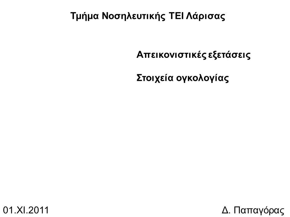 Απεικονιστικές εξετάσεις Στοιχεία ογκολογίας 01.ΧΙ.2011Δ. Παπαγόρας Τμήμα Νοσηλευτικής ΤΕΙ Λάρισας