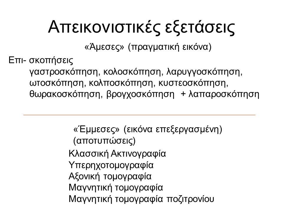 Απεικονιστικές εξετάσεις «Άμεσες» (πραγματική εικόνα) «Έμμεσες» (εικόνα επεξεργασμένη) (αποτυπώσεις) Επι- σκοπήσεις γαστροσκόπηση, κολοσκόπηση, λαρυγγοσκόπηση, ωτοσκόπηση, κολποσκόπηση, κυστεοσκόπηση, θωρακοσκόπηση, βρογχοσκόπηση + λαπαροσκόπηση Κλασσική Ακτινογραφία Υπερηχοτομογραφία Αξονική τομογραφία Μαγνητική τομογραφία Μαγνητική τομογραφία ποζιτρονίου