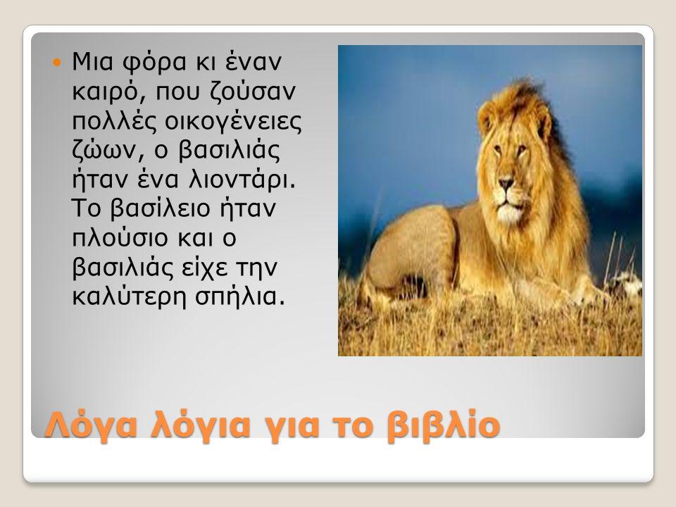 Λόγα λόγια για το βιβλίο Μια φόρα κι έναν καιρό, που ζούσαν πολλές οικογένειες ζώων, ο βασιλιάς ήταν ένα λιοντάρι.