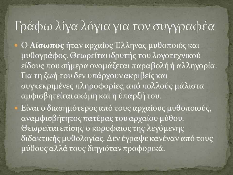 Ο Αίσωπος ήταν αρχαίος Έλληνας μυθοποιός και μυθογράφος. Θεωρείται ιδρυτής του λογοτεχνικού είδους που σήμερα ονομάζεται παραβολή ή αλληγορία. Για τη