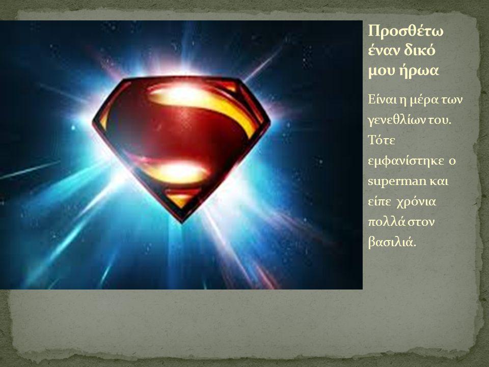 Είναι η μέρα των γενεθλίων του. Τότε εμφανίστηκε ο superman και είπε χρόνια πολλά στον βασιλιά.