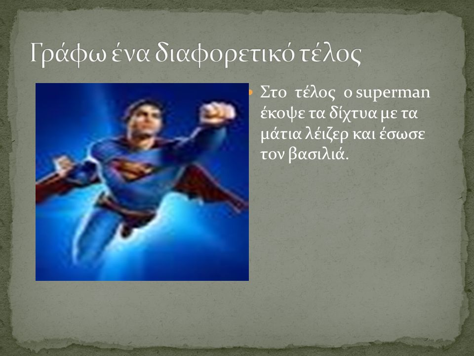 Στο τέλος ο superman έκοψε τα δίχτυα με τα μάτια λέιζερ και έσωσε τον βασιλιά.