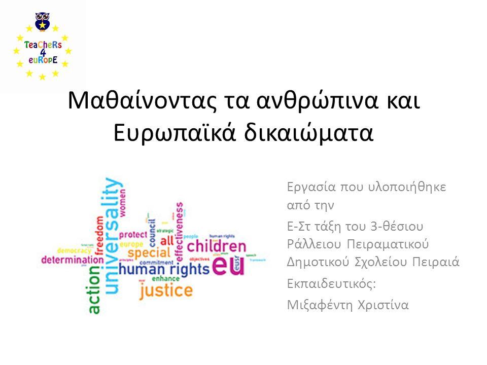 Μαθαίνοντας τα ανθρώπινα και Ευρωπαϊκά δικαιώματα Εργασία που υλοποιήθηκε από την Ε-Στ τάξη του 3-θέσιου Ράλλειου Πειραματικού Δημοτικού Σχολείου Πειραιά Εκπαιδευτικός: Μιξαφέντη Χριστίνα