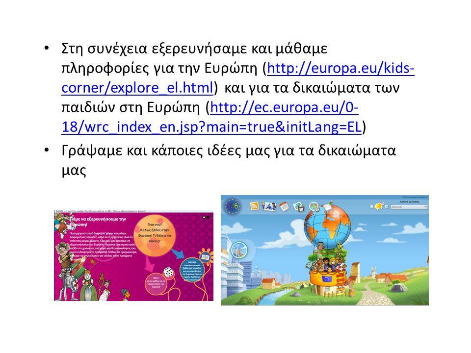 Στη συνέχεια εξερευνήσαμε και μάθαμε πληροφορίες για την Ευρώπη (http://europa.eu/kids- corner/explore_el.html) και για τα δικαιώματα των παιδιών στη Ευρώπη (http://ec.europa.eu/0- 18/wrc_index_en.jsp main=true&initLang=EL)http://europa.eu/kids- corner/explore_el.htmlhttp://ec.europa.eu/0- 18/wrc_index_en.jsp main=true&initLang=EL Γράψαμε και κάποιες ιδέες μας για τα δικαιώματα μας