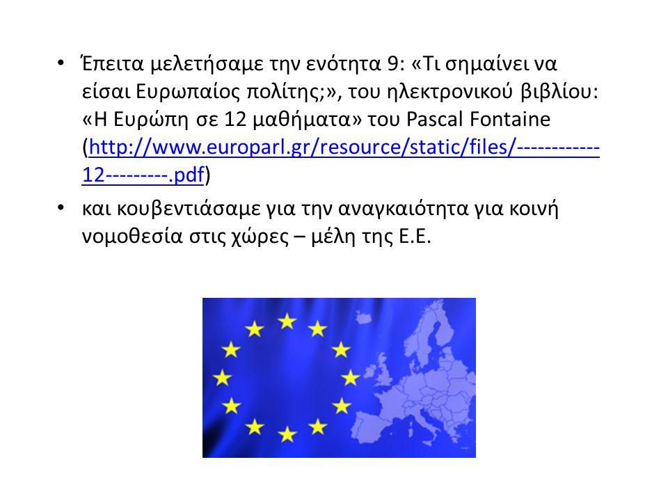 Έπειτα μελετήσαμε την ενότητα 9: «Τι σημαίνει να είσαι Ευρωπαίος πολίτης;», του ηλεκτρονικού βιβλίου: «Η Ευρώπη σε 12 μαθήματα» του Pascal Fontaine (http://www.europarl.gr/resource/static/files/------------ 12---------.pdf)http://www.europarl.gr/resource/static/files/------------ 12---------.pdf και κουβεντιάσαμε για την αναγκαιότητα για κοινή νομοθεσία στις χώρες – μέλη της Ε.Ε.