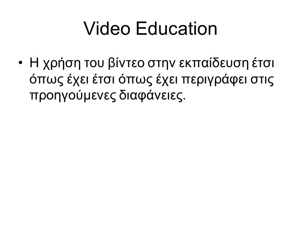 Video Education H χρήση του βίντεο στην εκπαίδευση έτσι όπως έχει έτσι όπως έχει περιγράφει στις προηγούμενες διαφάνειες.