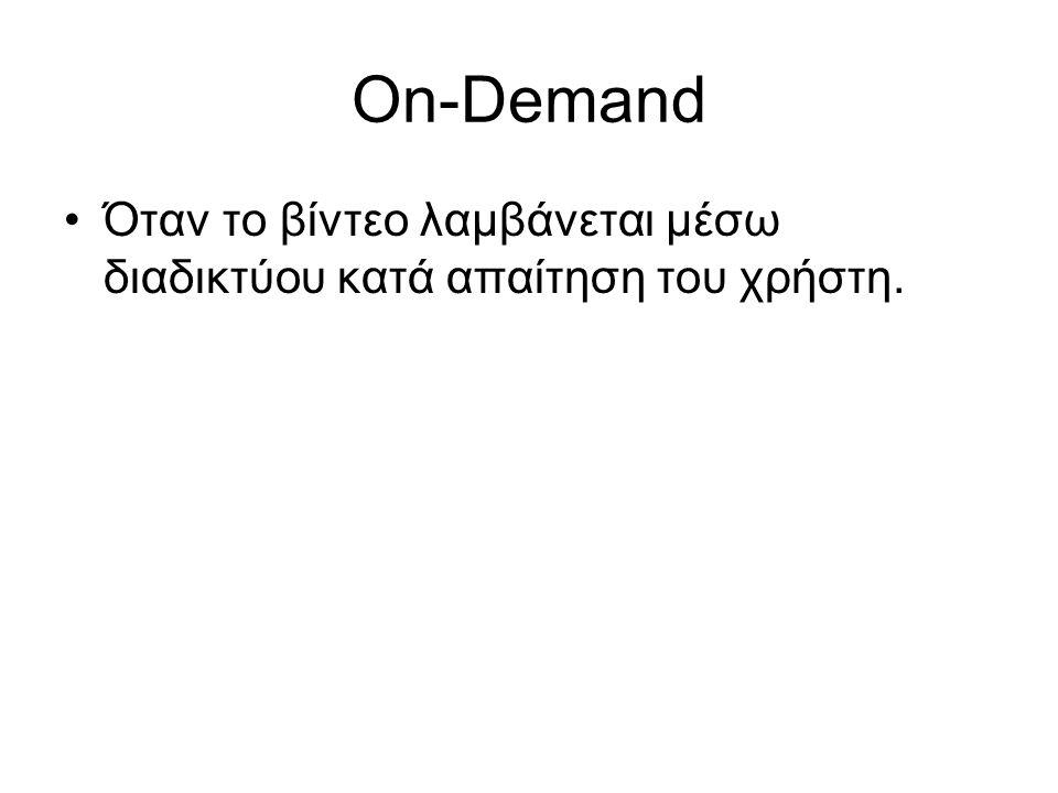 On-Demand Όταν το βίντεο λαμβάνεται μέσω διαδικτύου κατά απαίτηση του χρήστη.
