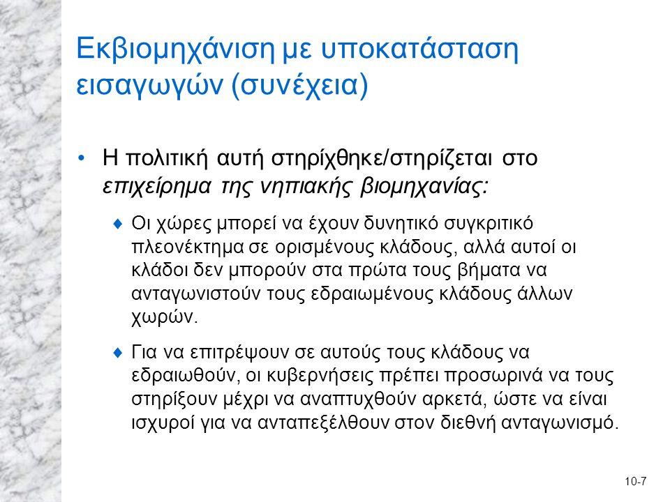 10-7 Εκβιομηχάνιση με υποκατάσταση εισαγωγών (συνέχεια) Η πολιτική αυτή στηρίχθηκε/στηρίζεται στο επιχείρημα της νηπιακής βιομηχανίας:  Οι χώρες μπορεί να έχουν δυνητικό συγκριτικό πλεονέκτημα σε ορισμένους κλάδους, αλλά αυτοί οι κλάδοι δεν μπορούν στα πρώτα τους βήματα να ανταγωνιστούν τους εδραιωμένους κλάδους άλλων χωρών.