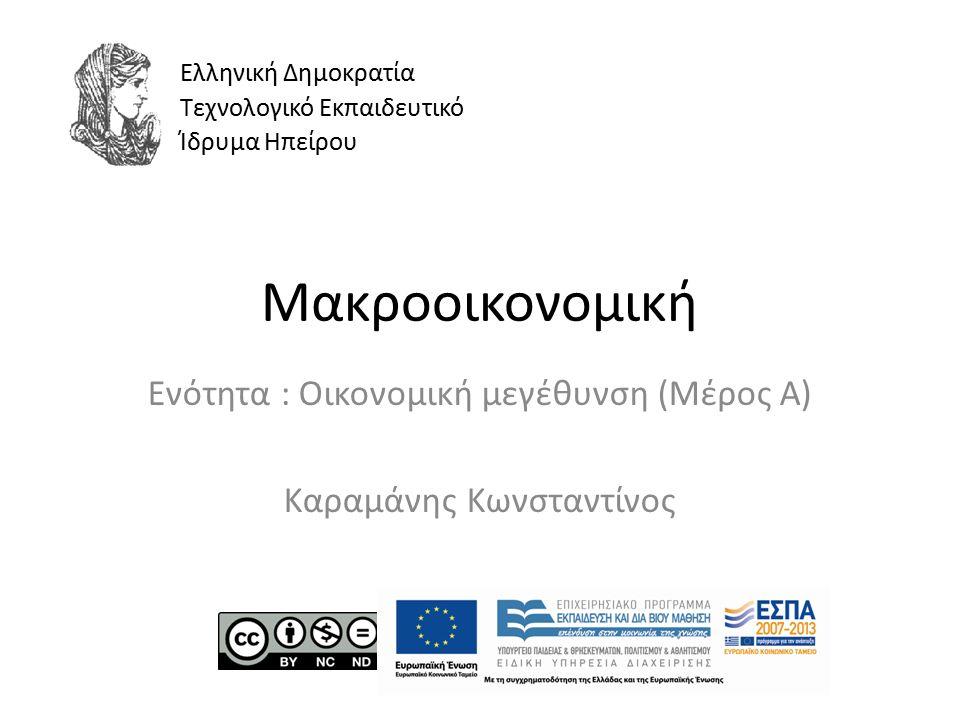 Μακροοικονομική Ενότητα : Οικονομική μεγέθυνση (Μέρος Α) Καραμάνης Κωνσταντίνος Ελληνική Δημοκρατία Τεχνολογικό Εκπαιδευτικό Ίδρυμα Ηπείρου
