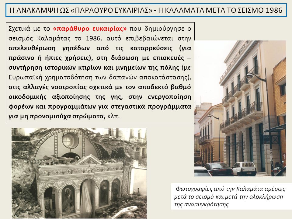Σχετικά με το «παράθυρο ευκαιρίας» που δημιούργησε ο σεισμός Καλαμάτας το 1986, αυτό επιβεβαιώνεται στην απελευθέρωση γηπέδων από τις καταρρεύσεις (για πράσινο ή ήπιες χρήσεις), στη διάσωση με επισκευές – συντήρηση ιστορικών κτιρίων και μνημείων της πόλης (με Ευρωπαϊκή χρηματοδότηση των δαπανών αποκατάστασης), στις αλλαγές νοοτροπίας σχετικά με τον αποδεκτό βαθμό οικοδομικής αξιοποίησης της γης, στην ενεργοποίηση φορέων και προγραμμάτων για στεγαστικά προγράμματα για μη προνομιούχα στρώματα, κλπ.