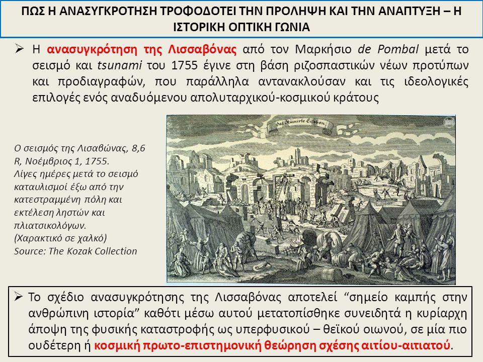  Η ανασυγκρότηση της Λισσαβόνας από τον Μαρκήσιο de Pombal μετά το σεισμό και tsunami του 1755 έγινε στη βάση ριζοσπαστικών νέων προτύπων και προδιαγραφών, που παράλληλα αντανακλούσαν και τις ιδεολογικές επιλογές ενός αναδυόμενου απολυταρχικού-κοσμικoύ κράτους ΠΩΣ Η ΑΝΑΣΥΓΚΡΟΤΗΣΗ ΤΡΟΦΟΔΟΤΕΙ ΤΗΝ ΠΡΟΛΗΨΗ ΚΑΙ ΤΗΝ ΑΝΑΠΤΥΞΗ – Η ΙΣΤΟΡΙΚΗ ΟΠΤΙΚΗ ΓΩΝΙΑ  Το σχέδιο ανασυγκρότησης της Λισσαβόνας αποτελεί σημείο καμπής στην ανθρώπινη ιστορία καθότι μέσω αυτού μετατοπίσθηκε συνειδητά η κυρίαρχη άποψη της φυσικής καταστροφής ως υπερφυσικoύ – θεϊκού οιωνού, σε μία πιο ουδέτερη ή κοσμική πρωτο-επιστημονική θεώρηση σχέσης αιτίου-αιτιατού.
