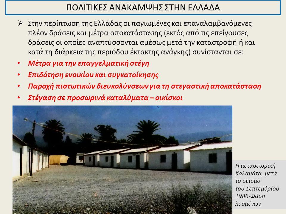  Στην περίπτωση της Ελλάδας οι παγιωμένες και επαναλαμβανόμενες πλέον δράσεις και μέτρα αποκατάστασης (εκτός από τις επείγουσες δράσεις οι οποίες αναπτύσσονται αμέσως μετά την καταστροφή ή και κατά τη διάρκεια της περιόδου έκτακτης ανάγκης) συνίστανται σε: Μέτρα για την επαγγελματική στέγη Επιδότηση ενοικίου και συγκατοίκησης Παροχή πιστωτικών διευκολύνσεων για τη στεγαστική αποκατάσταση Στέγαση σε προσωρινά καταλύματα – οικίσκοι ΠΟΛΙΤΙΚΕΣ ΑΝΑΚΑΜΨΗΣ ΣΤΗΝ ΕΛΛΑΔΑ Η μετασεισμική Καλαμάτα, μετά το σεισμό του Σεπτεμβρίου 1986-Φάση λυομένων