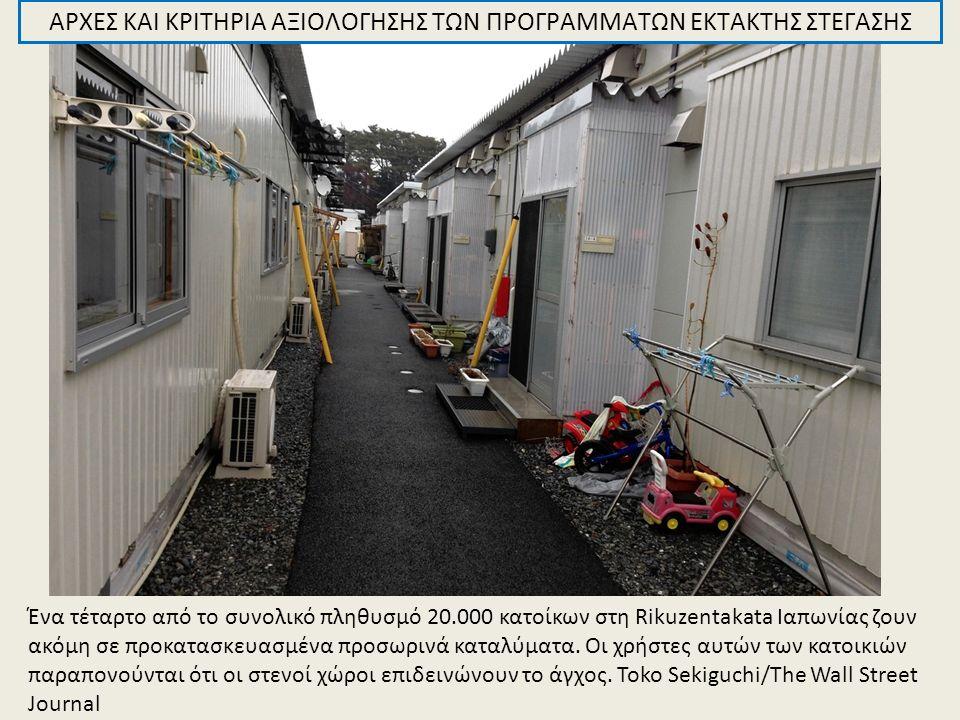 ΑΡΧΕΣ ΚΑΙ ΚΡΙΤΗΡΙΑ ΑΞΙΟΛΟΓΗΣΗΣ ΤΩΝ ΠΡΟΓΡΑΜΜΑΤΩΝ ΕΚΤΑΚΤΗΣ ΣΤΕΓΑΣΗΣ Ένα τέταρτο από το συνολικό πληθυσμό 20.000 κατοίκων στη Rikuzentakata Ιαπωνίας ζουν ακόμη σε προκατασκευασμένα προσωρινά καταλύματα.