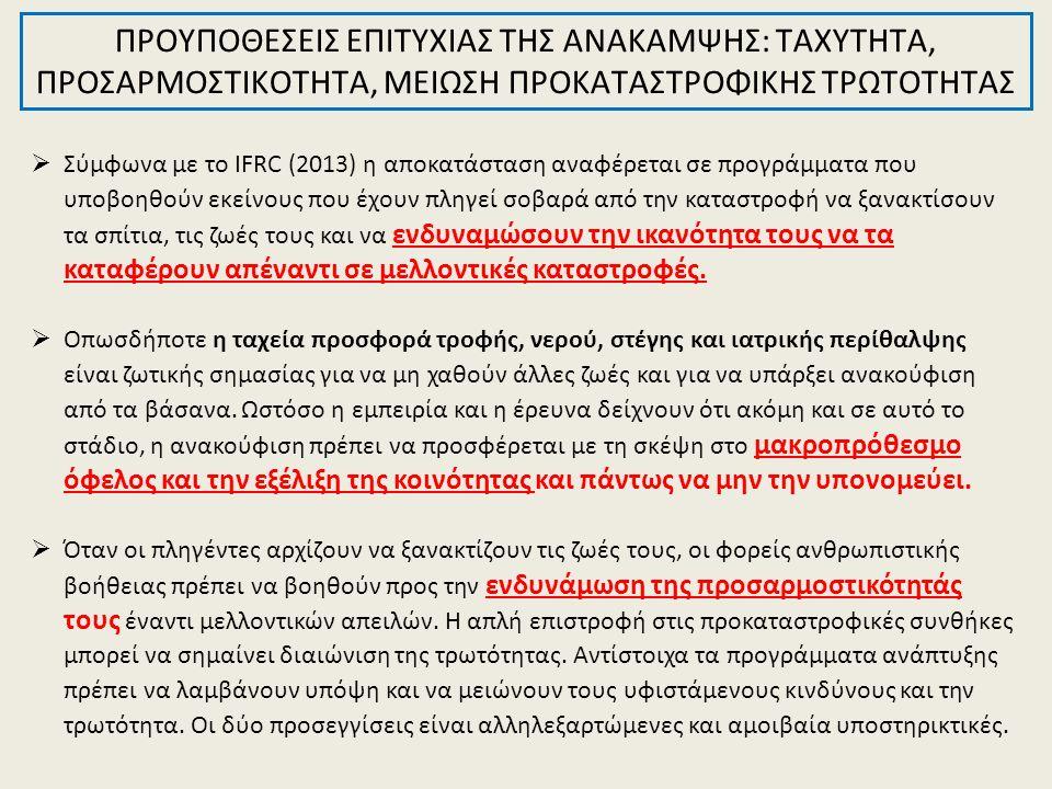 ΠΡΟΥΠΟΘΕΣΕΙΣ ΕΠΙΤΥΧΙΑΣ ΤΗΣ ΑΝΑΚΑΜΨΗΣ: ΤΑΧΥΤΗΤΑ, ΠΡΟΣΑΡΜΟΣΤΙΚΟΤΗΤΑ, ΜΕΙΩΣΗ ΠΡΟΚΑΤΑΣΤΡΟΦΙΚΗΣ ΤΡΩΤΟΤΗΤΑΣ  Σύμφωνα με το IFRC (2013) η αποκατάσταση αναφέρεται σε προγράμματα που υποβοηθούν εκείνους που έχουν πληγεί σοβαρά από την καταστροφή να ξανακτίσουν τα σπίτια, τις ζωές τους και να ενδυναμώσουν την ικανότητα τους να τα καταφέρουν απέναντι σε μελλοντικές καταστροφές.