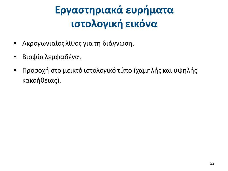 Εργαστηριακά ευρήματα ιστολογική εικόνα Ακρογωνιαίος λίθος για τη διάγνωση. Βιοψία λεμφαδένα. Προσοχή στο μεικτό ιστολογικό τύπο (χαμηλής και υψηλής κ