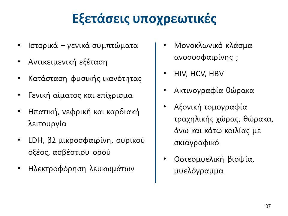 Εξετάσεις υποχρεωτικές Ιστορικά – γενικά συμπτώματα Αντικειμενική εξέταση Κατάσταση φυσικής ικανότητας Γενική αίματος και επίχρισμα Ηπατική, νεφρική και καρδιακή λειτουργία LDH, β2 μικροσφαιρίνη, ουρικού οξέος, ασβέστιου ορού Ηλεκτροφόρηση λευκωμάτων Μονοκλωνικό κλάσμα ανοσοσφαιρίνης ; HIV, HCV, HBV Ακτινογραφία θώρακα Αξονική τομογραφία τραχηλικής χώρας, θώρακα, άνω και κάτω κοιλίας με σκιαγραφικό Οστεομυελική βιοψία, μυελόγραμμα 37