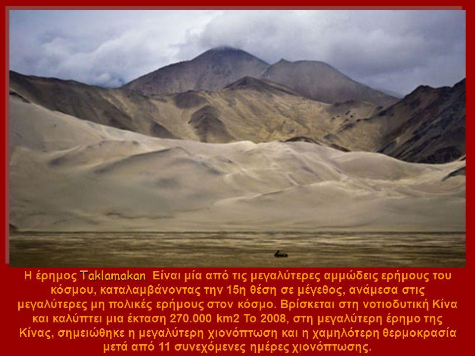 Taklamakan Η έρημος Taklamakan Είναι μία από τις μεγαλύτερες αμμώδεις ερήμους του κόσμου, καταλαμβάνοντας την 15η θέση σε μέγεθος, ανάμεσα στις μεγαλύτερες μη πολικές ερήμους στον κόσμο.