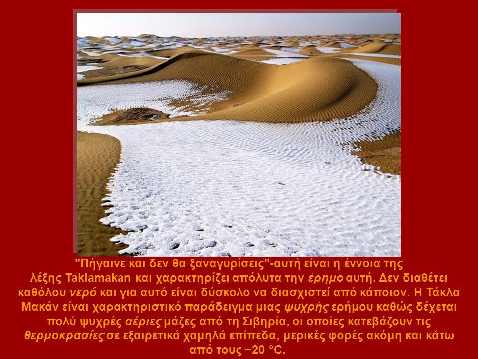 Πήγαινε και δεν θα ξαναγυρίσεις -αυτή είναι η έννοια της λέξης Taklamakan και χαρακτηρίζει απόλυτα την έρημο αυτή.