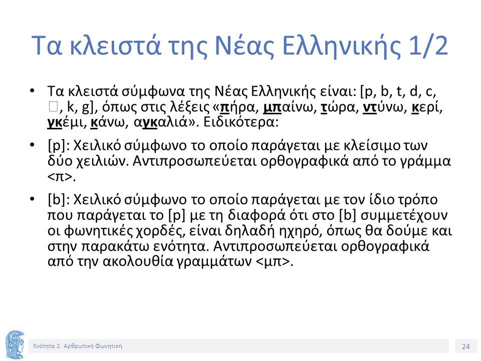 24 Ενότητα 2: Αρθρωτική Φωνητική Τα κλειστά της Νέας Ελληνικής 1/2 Τα κλειστά σύμφωνα της Νέας Ελληνικής είναι: [p, b, t, d, c, , k, g], όπως στις λέξεις «πήρα, μπαίνω, τώρα, ντύνω, κερί, γκέμι, κάνω, αγκαλιά».