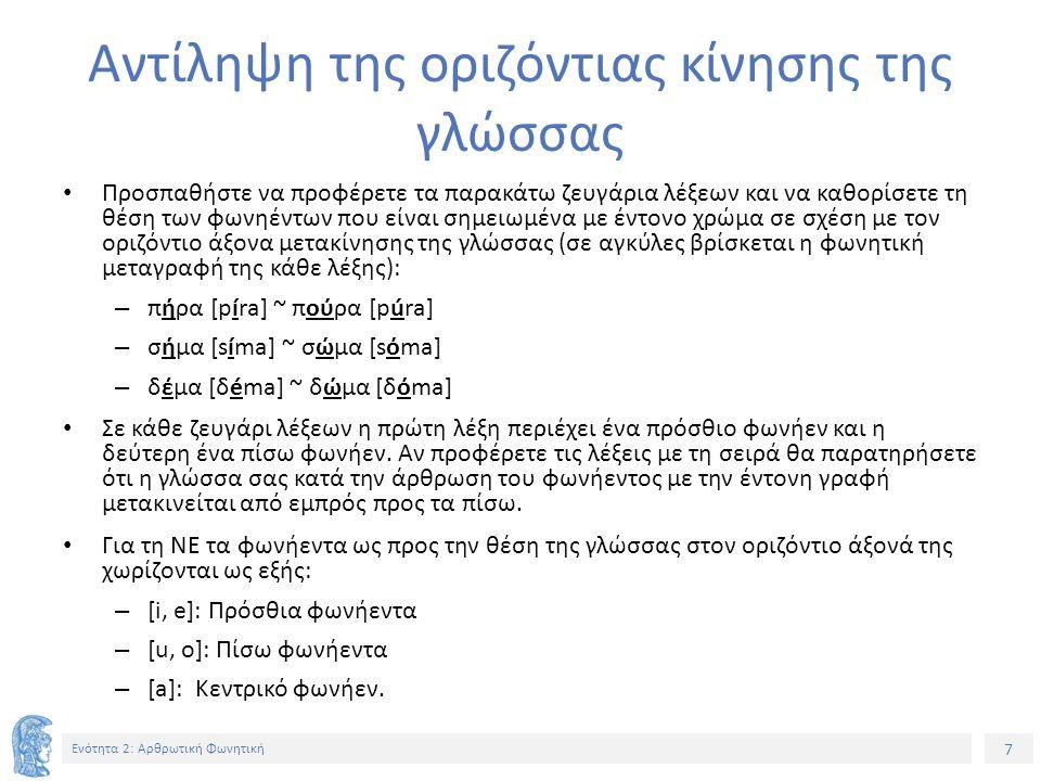 7 Ενότητα 2: Αρθρωτική Φωνητική Αντίληψη της οριζόντιας κίνησης της γλώσσας Προσπαθήστε να προφέρετε τα παρακάτω ζευγάρια λέξεων και να καθορίσετε τη θέση των φωνηέντων που είναι σημειωμένα με έντονο χρώμα σε σχέση με τον οριζόντιο άξονα μετακίνησης της γλώσσας (σε αγκύλες βρίσκεται η φωνητική μεταγραφή της κάθε λέξης): – πήρα [píra] ~ πούρα [púra] – σήμα [síma] ~ σώμα [sόma] – δέμα [δéma] ~ δώμα [δόma] Σε κάθε ζευγάρι λέξεων η πρώτη λέξη περιέχει ένα πρόσθιο φωνήεν και η δεύτερη ένα πίσω φωνήεν.
